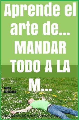 Aprende el arte de... mandar todo a la m... (Trilogía En la Confusión hay Ganancia) (Volume 2) (Spanish Edition)