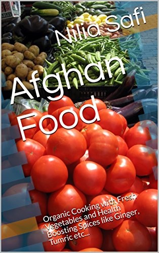 Afghan Food- Healthy Cooking: Organic Cooking with Fresh Vegetables and Health Boosting Spices like Ginger, Tumric etc... (Afghan Food)