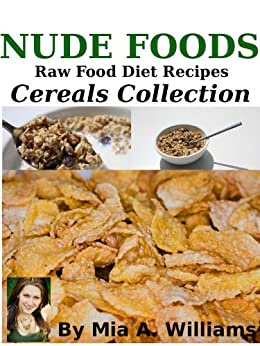 Nude Foods Raw Food Diet Recipes Cereals Collection by [Williams, Mia]