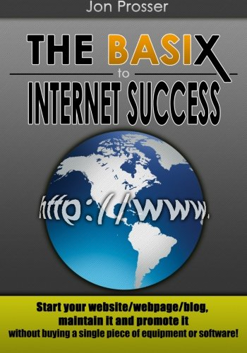 The Basix to Internet Success: Start your website/webpage/blog, maintain it and promote it without buying a single piece of equipment or software! (Basix Single)