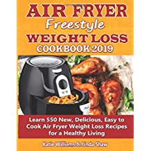 Air Fryer Freestyle Weight Loss Cookbook 2019: Learn 550 New, Delicious, Easy to Cook Air Fryer Weight Loss Recipes for a Healthy Living