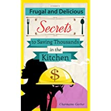 Frugal and Delicious: Secrets to Saving Thousands in the Kitchen