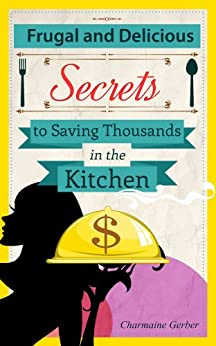 Frugal and Delicious: Secrets to Saving Thousands in the Kitchen by [Gerber, Charmaine]