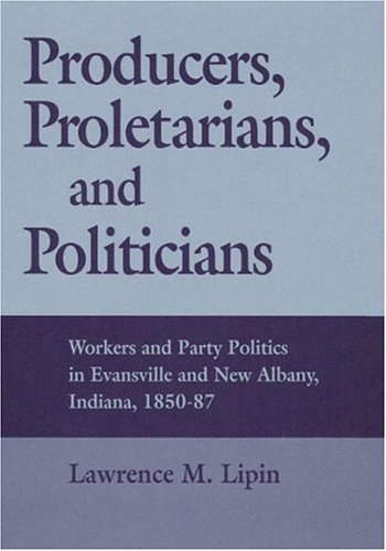 Producers, Proletarians, and Politicians: Workers and Party Politics in Evansville and New Albany, Indiana, 1850-87 (Working Class in American History) -