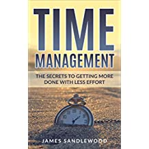 Time Management: The Secrets to Getting More Done with Less Effort (Time management, Productivity, Time Chunking, Optimize Performance, Scheduling)