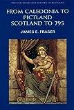 From Caledonia to Pictland: Scotland to 795 (New Edinburgh History of Scotland)