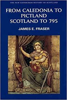From Caledonia to Pictland: Scotland to 795 (New Edinburgh History of Scotland)
