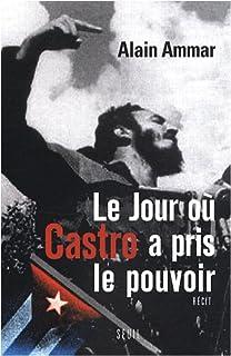Le jour où Castro a pris le pouvoir : 1959-2009, Cuba sous le soleil de Fidel, Ammar, Alain