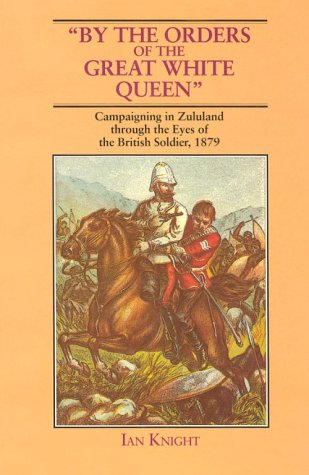 by-the-orders-of-the-great-white-queen-an-anthology-of-campaigning-in-zululand-1879