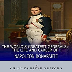 The World's Greatest Generals: The Life and Career of Napoleon Bonaparte Audiobook