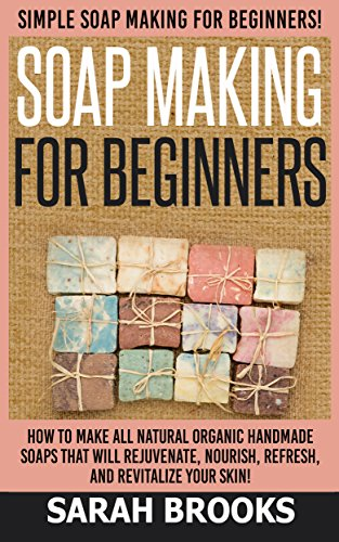 Soap Making For Beginners: Soap Making For Beginners: Simple Soap Making For Beginners - How To Make All Natural Organic Handmade Soaps that Will Rejuvenate, ... Coconut Oil, Essential Oil, Anti Aging) (Coconut Oil Soap Make)