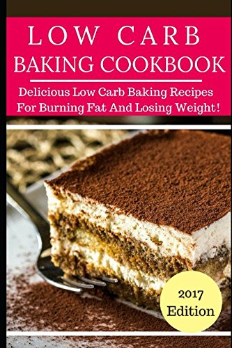 Low Carb Baking Cookbook: Tasty Low Carb Baking Recipes For Burning Fat And Losing Weight! (Low Carb Diet Cookbook)