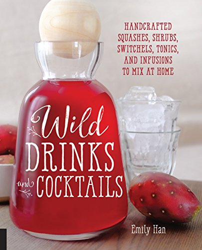 Wild Drinks & Cocktails: Handcrafted Squashes, Shrubs, Switchels, Tonics, and Infusions to Mix at Home (Fun Alcoholic Drinks To Make At Home)
