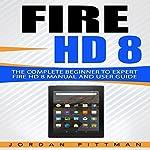 Fire HD 8: The Complete Beginner to Expert Fire HD 8 Manual and User Guide | Jordan Pittman