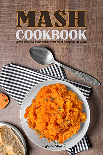 Mash Cookbook: Easy & Delicious Mash Recipes that Make Amazing Side Dishes by [Hale, Carla]