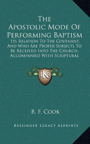Read Online The Apostolic Mode Of Performing Baptism: Its Relation To The Covenant, And Who Are Proper Subjects To Be Received Into The Church, Accompanied With Scriptural Proofs (1860) pdf epub