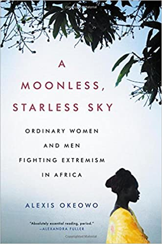 Image result for Moonless Starless Sky: Ordinary Women and Men Fighting Extremism in Africa by Alexis Okeowo
