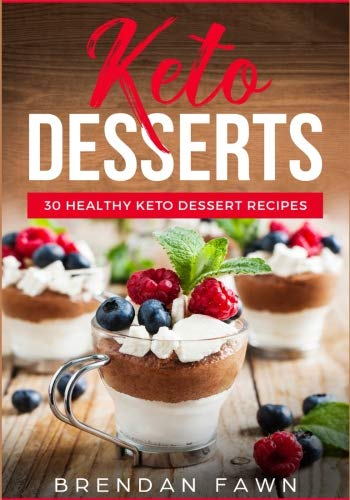Keto Desserts: 30 Healthy Keto Dessert Recipes: Everyday Easy Keto Desserts and Sugar Free Sweet Keto Diet Desserts by Brendan Fawn