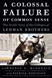 A Colossal Failure of Common Sense: The Inside Story of the Collapse of Lehman Brothers by McDonald Lawrence G. Robinson Patrick (2009-07-21) Hardcover