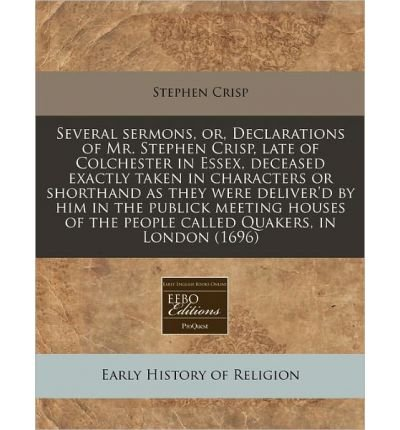 Several Sermons, Or, Declarations of Mr. Stephen Crisp, Late of Colchester in Essex, Deceased Exactly Taken in Characters or Shorthand as They Were Deliver'd by Him in the Publick Meeting Houses of the People Called Quakers, in London (1696) (Paperback) - Common pdf epub