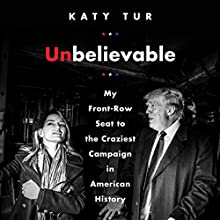 Unbelievable: My Front-Row Seat to the Craziest Campaign in American History Audiobook by Katy Tur Narrated by Katy Tur