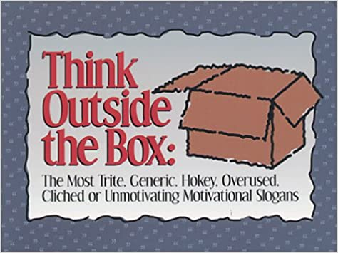 Think Outside The Box The Most Trite Generic Hokey Overused Gorgeous Motivational Slogans