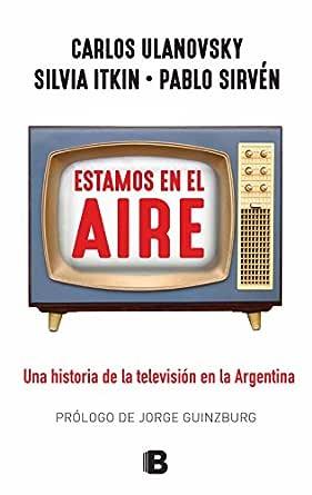 Estamos en el aire: Una historia de la televisión en la Argentina ...