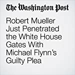 Robert Mueller Just Penetrated the White House Gates With Michael Flynn's Guilty Plea | Aaron Blake