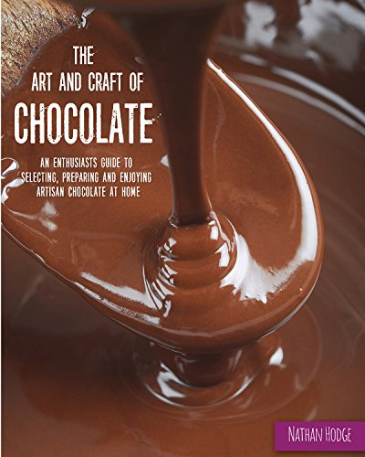 The Art and Craft of Chocolate: An enthusiast's guide to selecting, preparing and enjoying artisan chocolate at home by Nathan Hodge