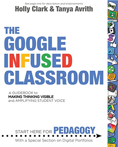 The Google Infused Classroom: A Guidebook to Making Thinking Visible and Amplifying Student Voice by [Clark, Holly, Avrith, Tanya]