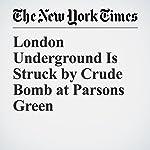 London Underground Is Struck by Crude Bomb at Parsons Green | Sewell Chan,Patrick Kingsley,Ceylan Yeginsu