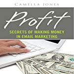 Profit: Secrets of Making Money in Email Marketing | Carmella Jones