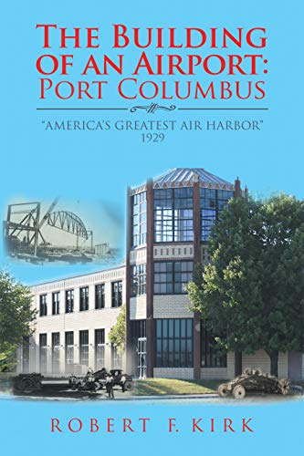 "The Building of an Airport: Port Columbus: ""America's Greatest Air Harbor"" 1929 de [Kirk, Robert F.]"