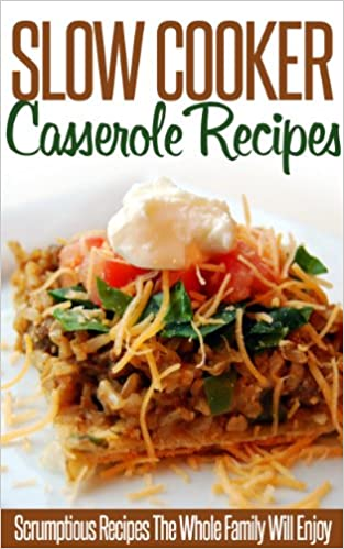 Slow Cooker Casserole Recipes: Tasty, Delicious And Exceptionally Easy To Make-A Collection Of Slow-Cooker Casserole Recipes. (Simple Slow Cooker Series)