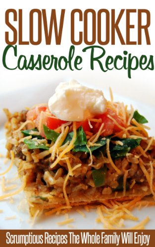 Slow Cooker Casserole Recipes: Tasty, Delicious And Exceptionally Easy To Make-A...
