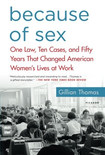 Because of Sex: One Law, Ten Cases, and Fifty Years That Changed American Women's Lives at Work - Fifty Cases