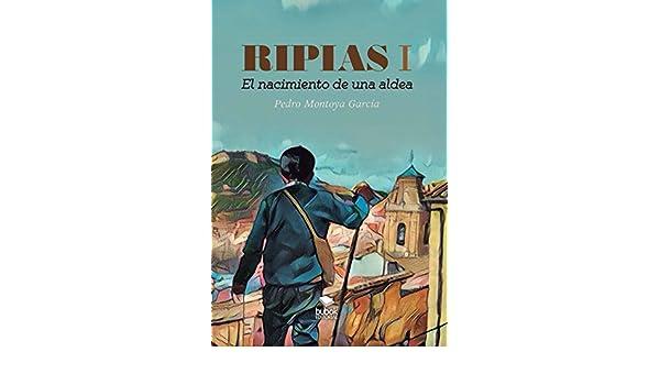 Amazon.com: Ripias parte I: El nacimiento de una aldea (Spanish Edition) eBook: Pedro Montoya García: Kindle Store