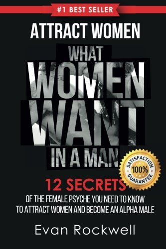 Attract Women: What Women Want In A Man: 12 Secrets Of The Female Psyche You Need To Know To Attract Women And Become An Alpha Male (+FREE Gift ... Women Want, Dating Advice for Men) (Volume 1)
