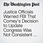 Justice Officials Warned FBI That Comey's Decision to Update Congress Was Not Consistent with Department Policy | Sari Horwitz,Tom Hamburger,Ellen Nakashima,Matt Zapotosky
