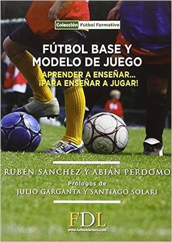 Futbol base y modelo de juego: Aprender a enseñar, para enseñar a jugar: Amazon.es: Abián Perdomo Alonso, Rubén Sánchez López de Toro: Libros