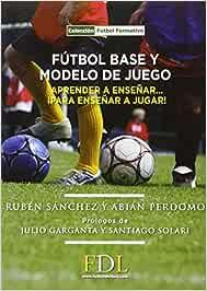 Futbol base y modelo de juego: Aprender a enseñar, para enseñar a ...