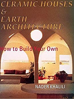 Ceramic Houses and Earth Architecture: How to Build Your Own by [Khalili, Nader]