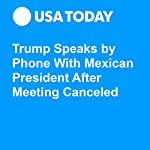 Trump Speaks by Phone With Mexican President After Meeting Canceled | David Jackson,Gregory Korte