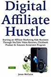 Digital Affiliate Hustle: Starting an Affiliate Marketing Side-Business Through YouTube Video Reviews, Clickbank Product & Amazon Associates Program