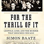 For the Thrill of It: Leopold, Loeb, and the Murder That Shocked Jazz Age Chicago | Simon Baatz