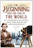 The Beginning and the End of the World : St Andrews, Scandal, and the Birth of Photography, Crawford, Robert, 1841589802