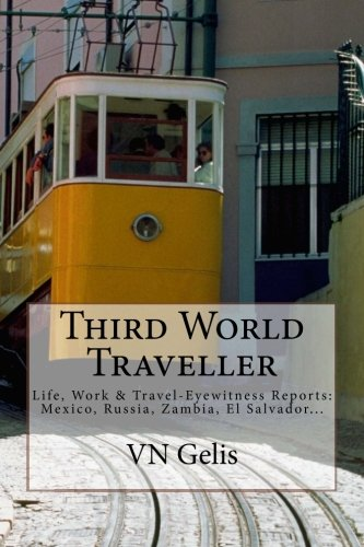 Third World Traveller: Eyewitness Reports: Mexico, Russia, Zambia, El Salvador... Paperback – May 17, 2013 VN Gelis 1483903532