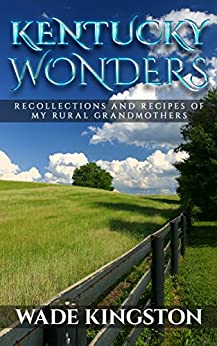 Kentucky Wonders: Recollections and Recipes of My Rural Grandmothers by [Kingston, Wade]