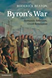 Byron's War: Romantic Rebellion, Greek Revolution, Roderick Beaton, 110703308X
