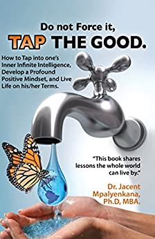 Do not Force it, TAP THE GOOD.: How to Tap into one's Inner Infinite Intelligence, Develop a Profound Positive Mindset, and Live Life on his/her Terms. by [Mpalyenkana, Jacent]